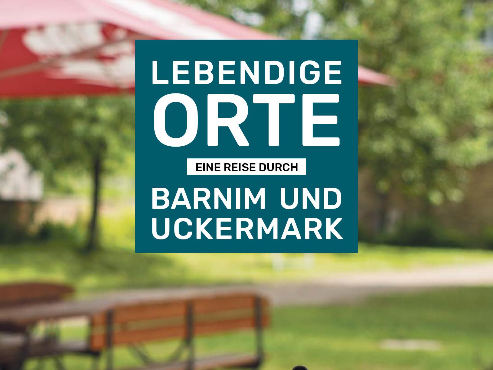 Lebendige Orte. Eine Reise durch Barnim und Uckermark